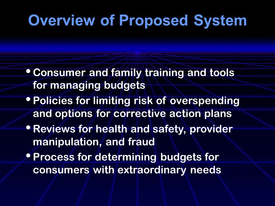 Overview of Proposed System Consumer and family training and tools for managing budgets Policies for limiting risk of overspending and options for corrective action plans Reviews for health and safety, provider manipulation, and fraud Process for determining budgets for consumers with extraordinary needs