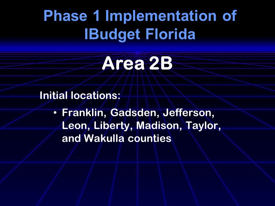Phase 1 Implementation of IBudget Florida Initial locations: Franklin, Gadsden, Jefferson, Leon, Liberty, Madison, Taylor, and Wakulla counties Area 2B
