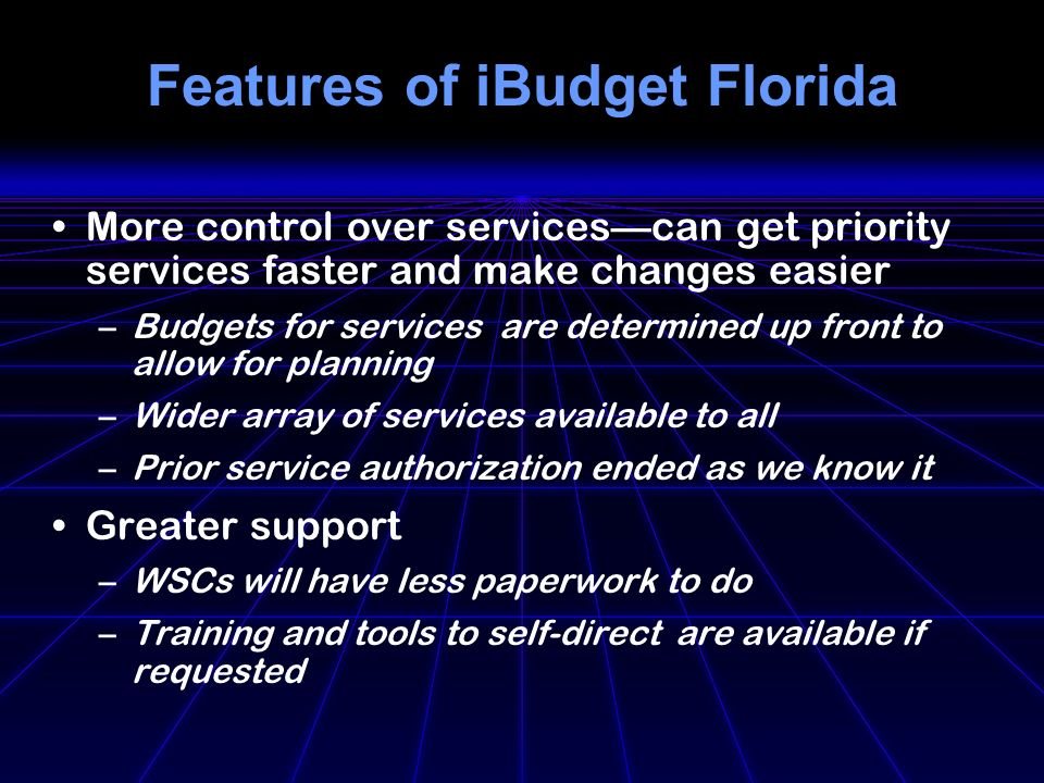 Features of iBudget Florida More control over servicescan get priority services faster and make changes easier –Budgets for services are determined up front to allow for planning –Wider array of services available to all –Prior service authorization ended as we know it Greater support –WSCs will have less paperwork to do –Training and tools to self-direct are available if requested
