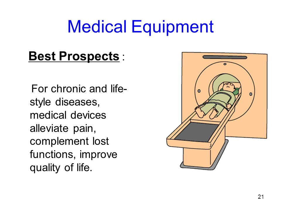 21 Medical Equipment Best Prospects : For chronic and life- style diseases, medical devices alleviate pain, complement lost functions, improve quality of life.