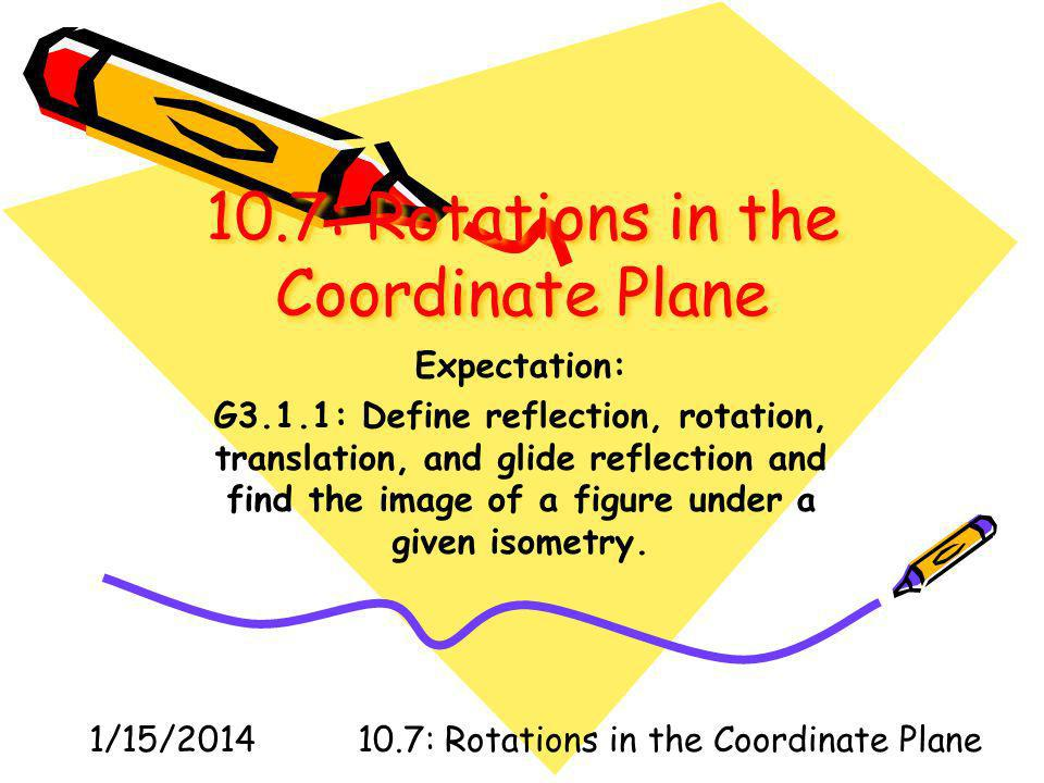 1/15/201410.7: Rotations in the Coordinate Plane Expectation: G3.1.1: Define reflection, rotation, translation, and glide reflection and find the image of a figure under a given isometry.