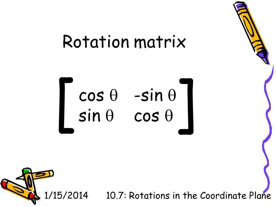 1/15/201410.7: Rotations in the Coordinate Plane Rotation matrix cos -sin sin cos [ ]