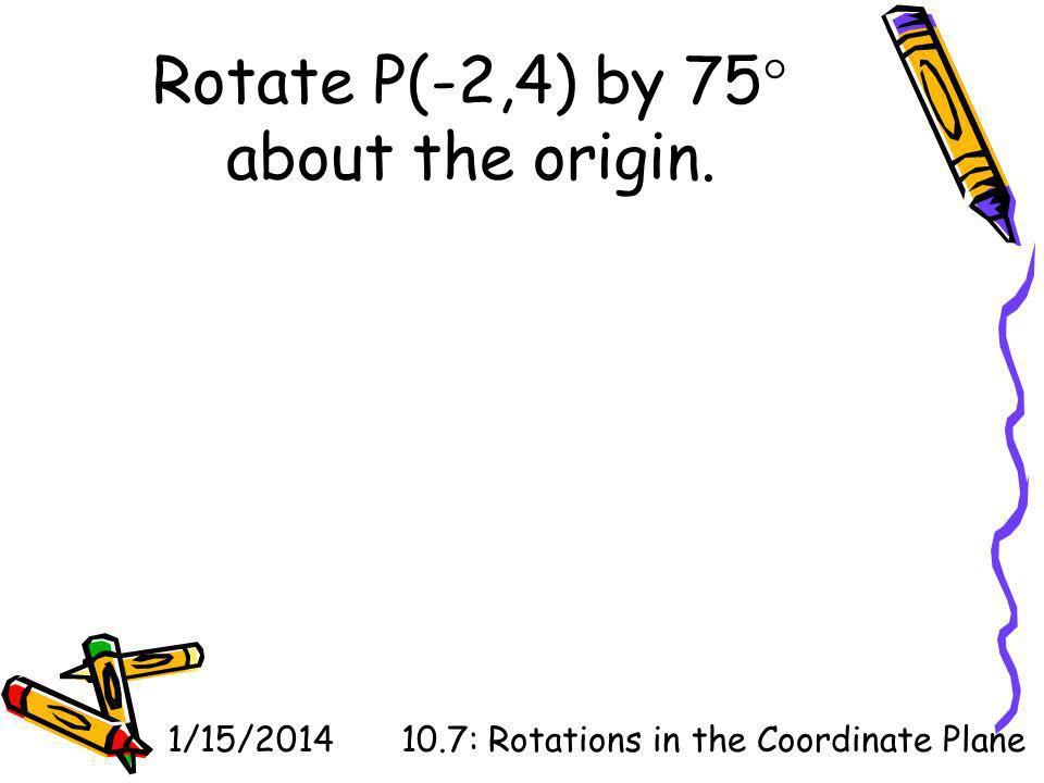 1/15/201410.7: Rotations in the Coordinate Plane Rotate P(-2,4) by 75 about the origin.