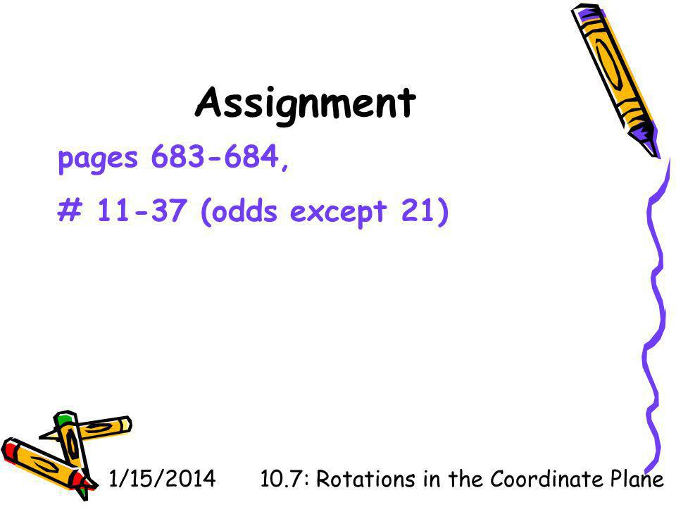 1/15/201410.7: Rotations in the Coordinate Plane Assignment pages 683-684, # 11-37 (odds except 21)