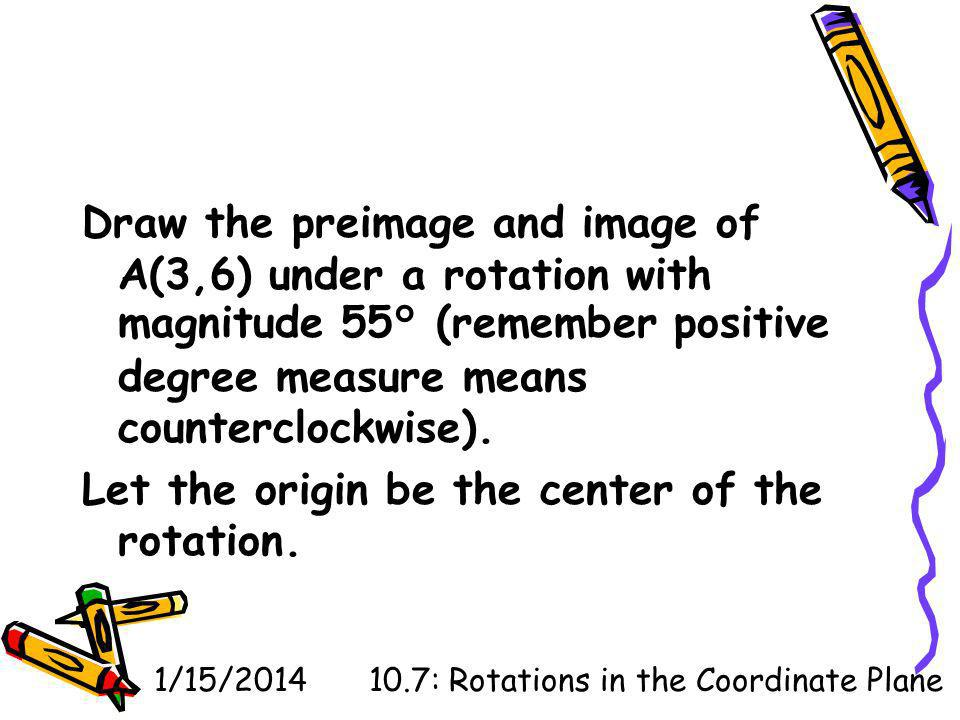 1/15/201410.7: Rotations in the Coordinate Plane Draw the preimage and image of A(3,6) under a rotation with magnitude 55° (remember positive degree measure means counterclockwise).