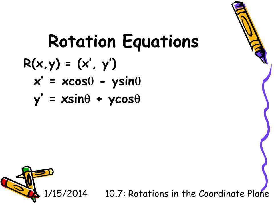 1/15/201410.7: Rotations in the Coordinate Plane Rotation Equations R(x,y) = (x, y) x = xcos - ysin y = xsin + ycos
