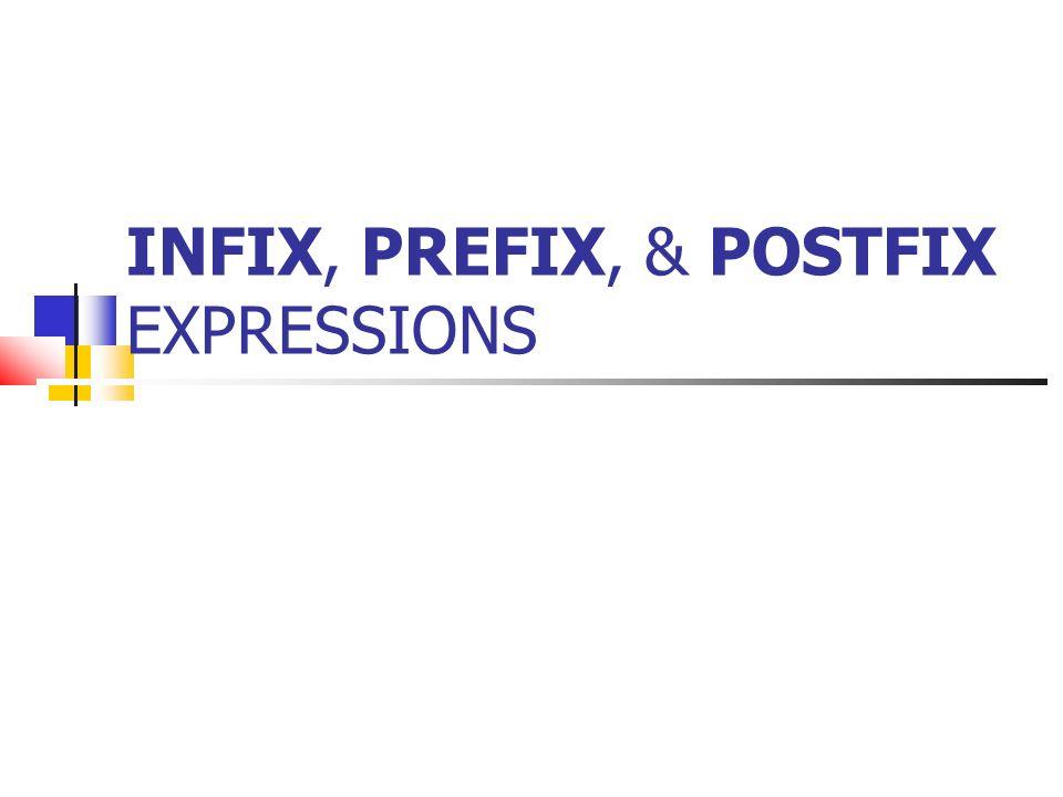 INFIX, PREFIX, & POSTFIX EXPRESSIONS