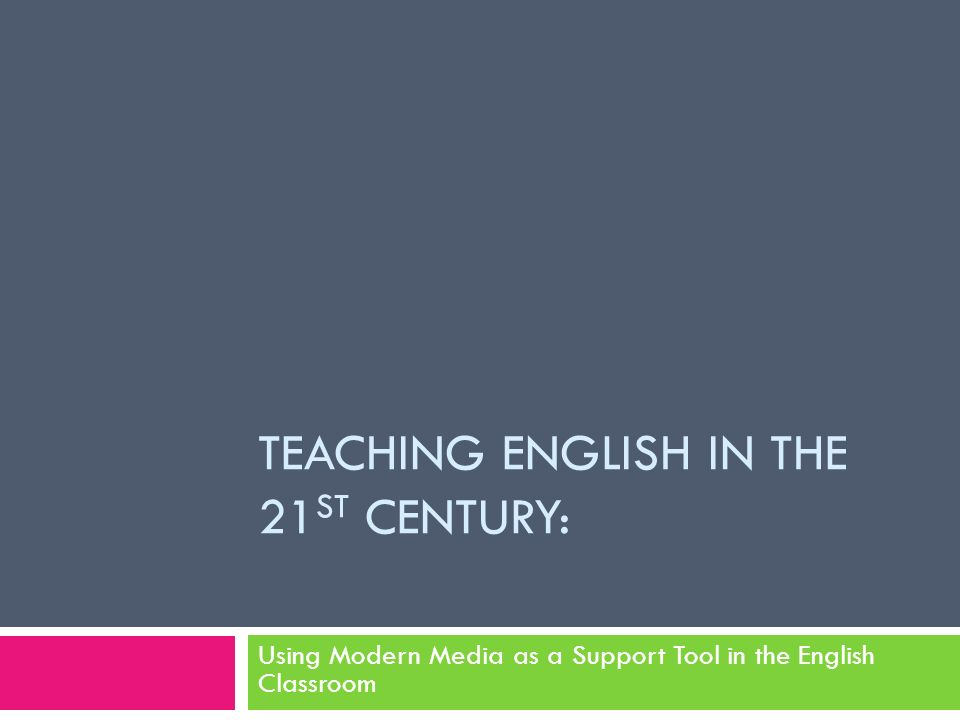 TEACHING ENGLISH IN THE 21 ST CENTURY: Using Modern Media as a Support Tool in the English Classroom