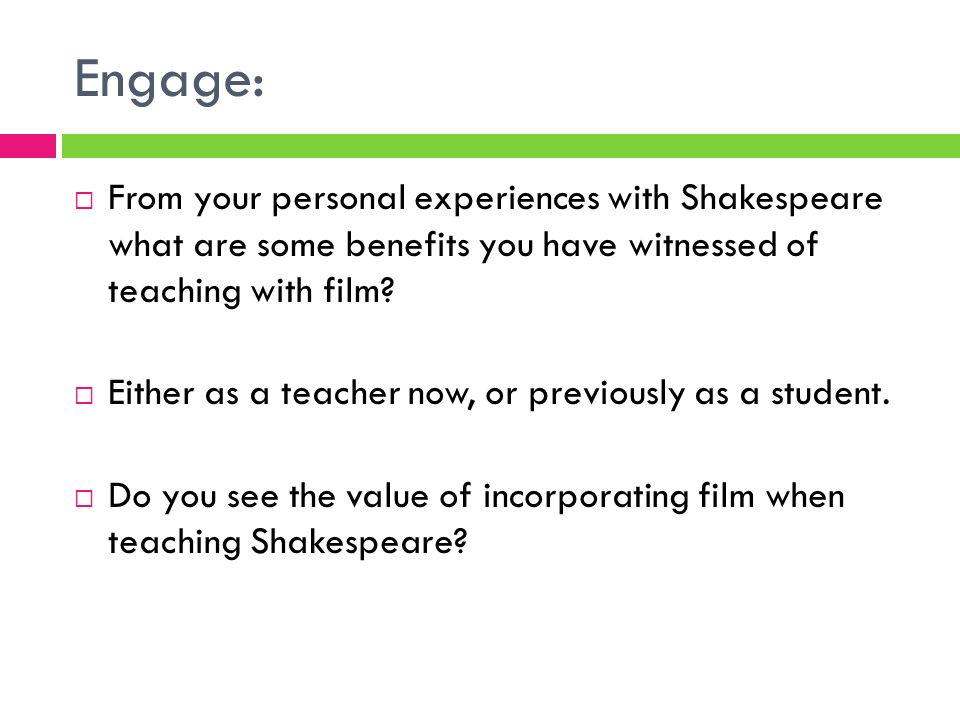 Engage: From your personal experiences with Shakespeare what are some benefits you have witnessed of teaching with film? Either as a teacher now, or p