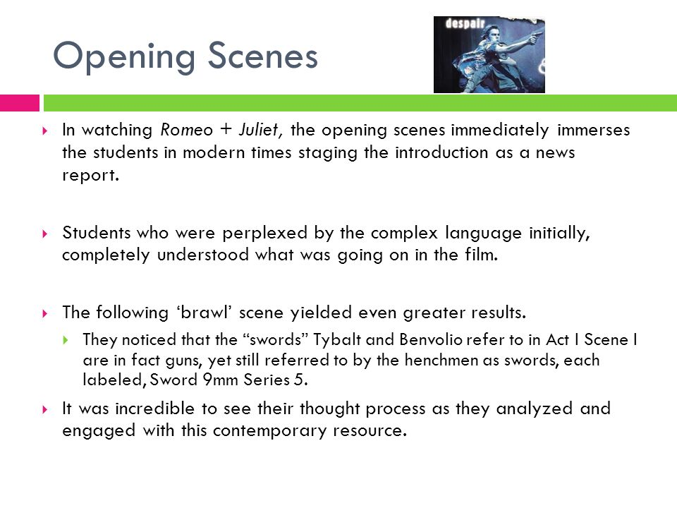 Opening Scenes In watching Romeo + Juliet, the opening scenes immediately immerses the students in modern times staging the introduction as a news rep