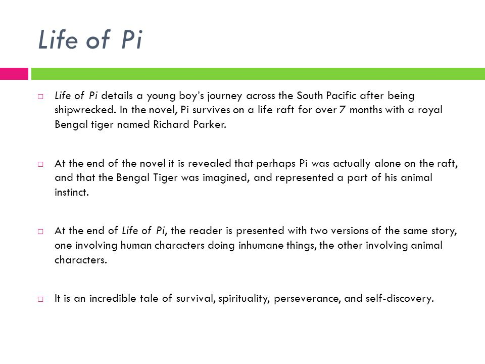 Life of Pi Life of Pi details a young boys journey across the South Pacific after being shipwrecked. In the novel, Pi survives on a life raft for over