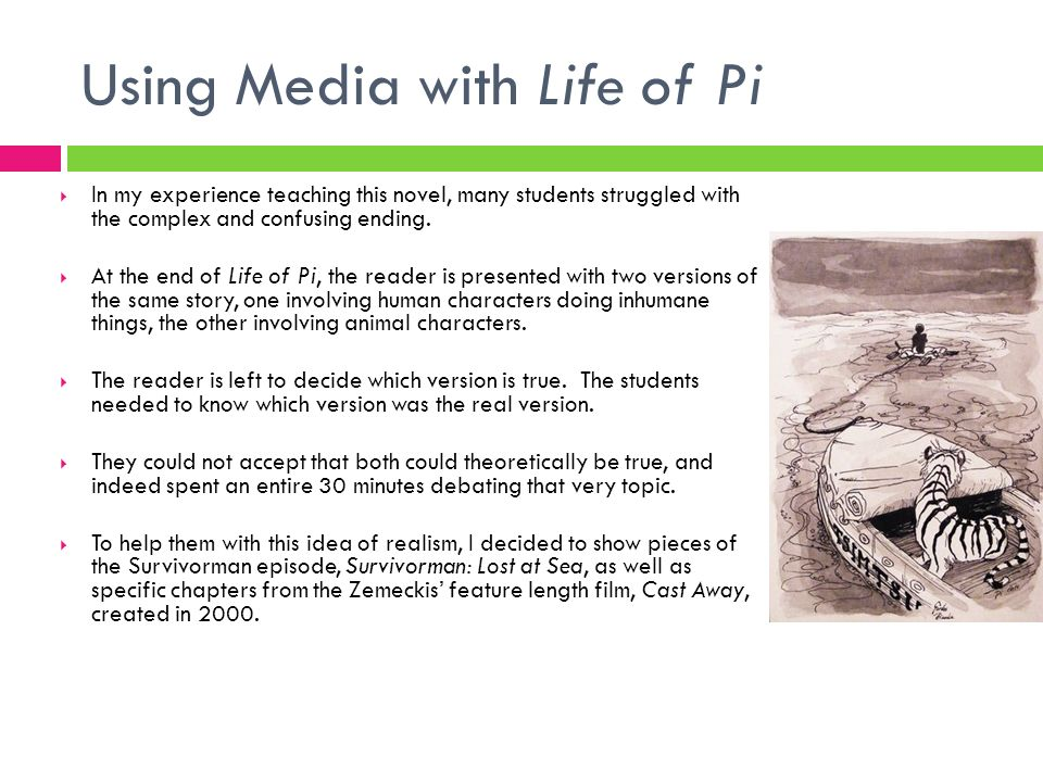 Using Media with Life of Pi In my experience teaching this novel, many students struggled with the complex and confusing ending. At the end of Life of
