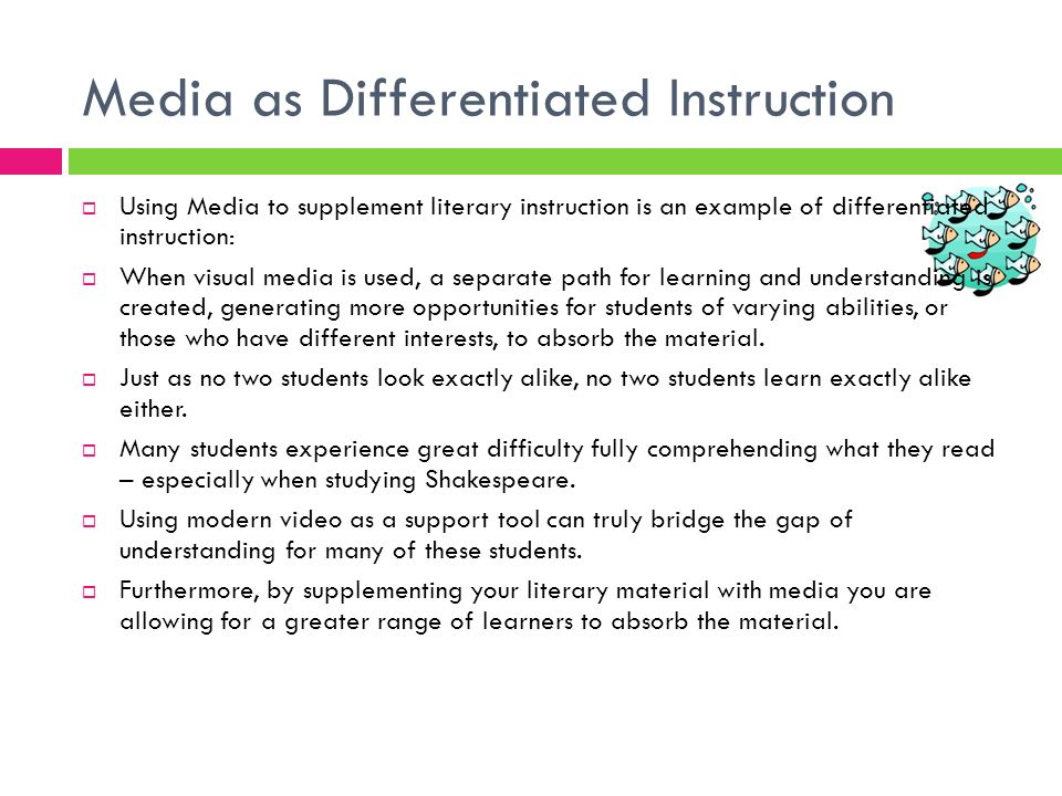 Media as Differentiated Instruction Using Media to supplement literary instruction is an example of differentiated instruction: When visual media is u