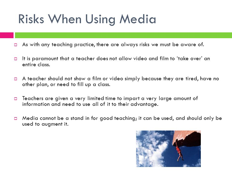 Risks When Using Media As with any teaching practice, there are always risks we must be aware of. It is paramount that a teacher does not allow video
