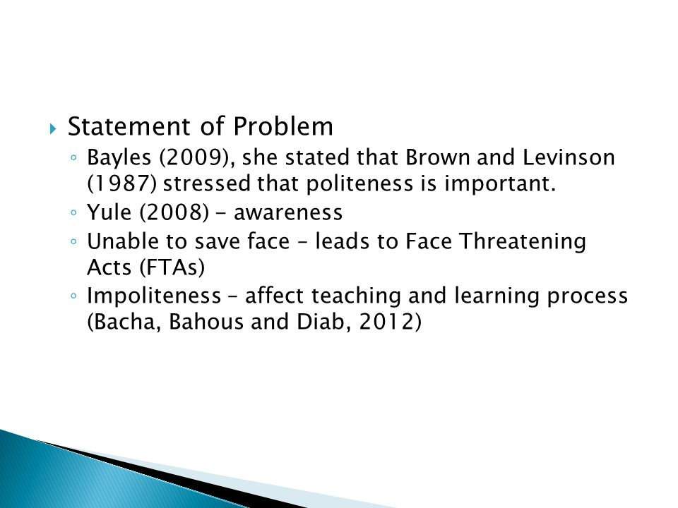 Statement of Problem Bayles (2009), she stated that Brown and Levinson (1987) stressed that politeness is important. Yule (2008) - awareness Unable to
