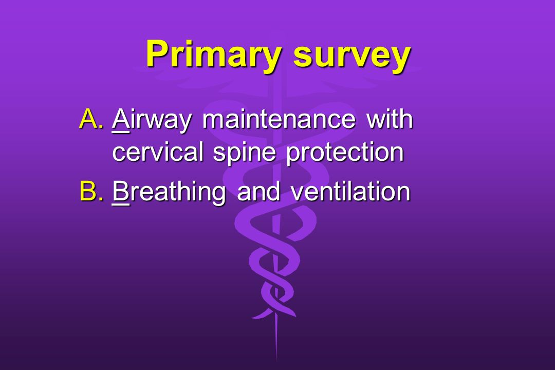 Primary survey A.Airway maintenance with cervical spine protection B.Breathing and ventilation