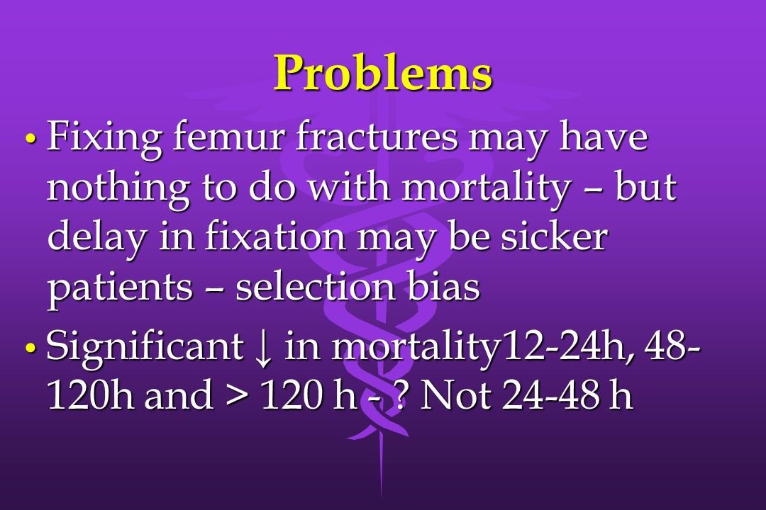 Problems Fixing femur fractures may have nothing to do with mortality – but delay in fixation may be sicker patients – selection bias Fixing femur fra
