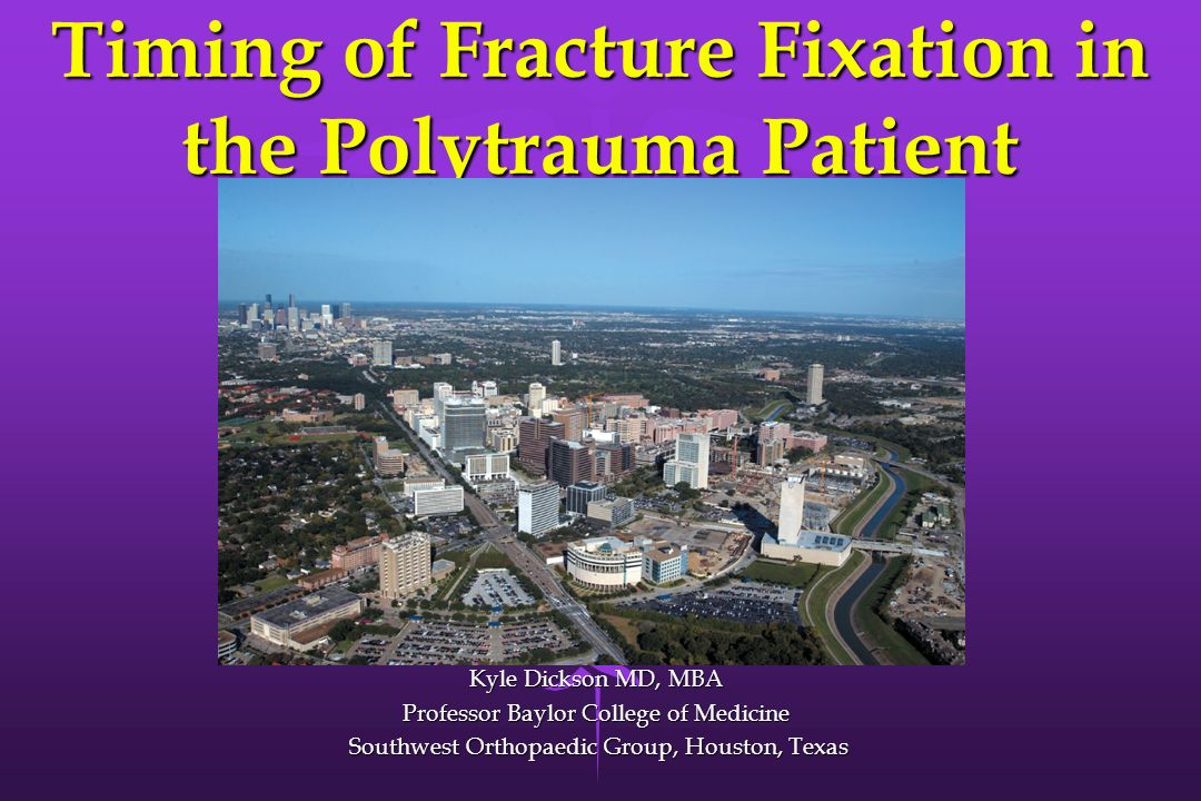 Timing of Fracture Fixation in the Polytrauma Patient Kyle Dickson MD, MBA Professor Baylor College of Medicine Southwest Orthopaedic Group, Houston,