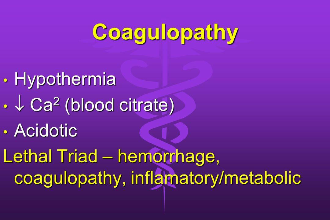 Coagulopathy Hypothermia Hypothermia Ca 2 (blood citrate) Ca 2 (blood citrate) Acidotic Acidotic Lethal Triad – hemorrhage, coagulopathy, inflamatory/