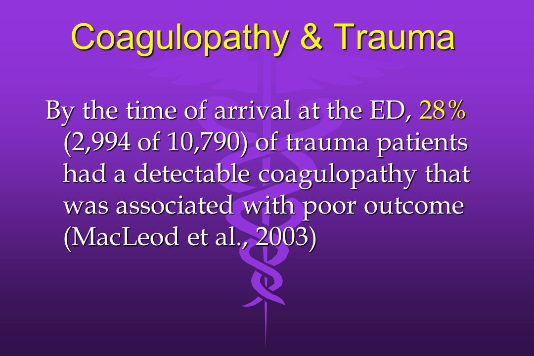 Coagulopathy & Trauma By the time of arrival at the ED, 28% (2,994 of 10,790) of trauma patients had a detectable coagulopathy that was associated wit
