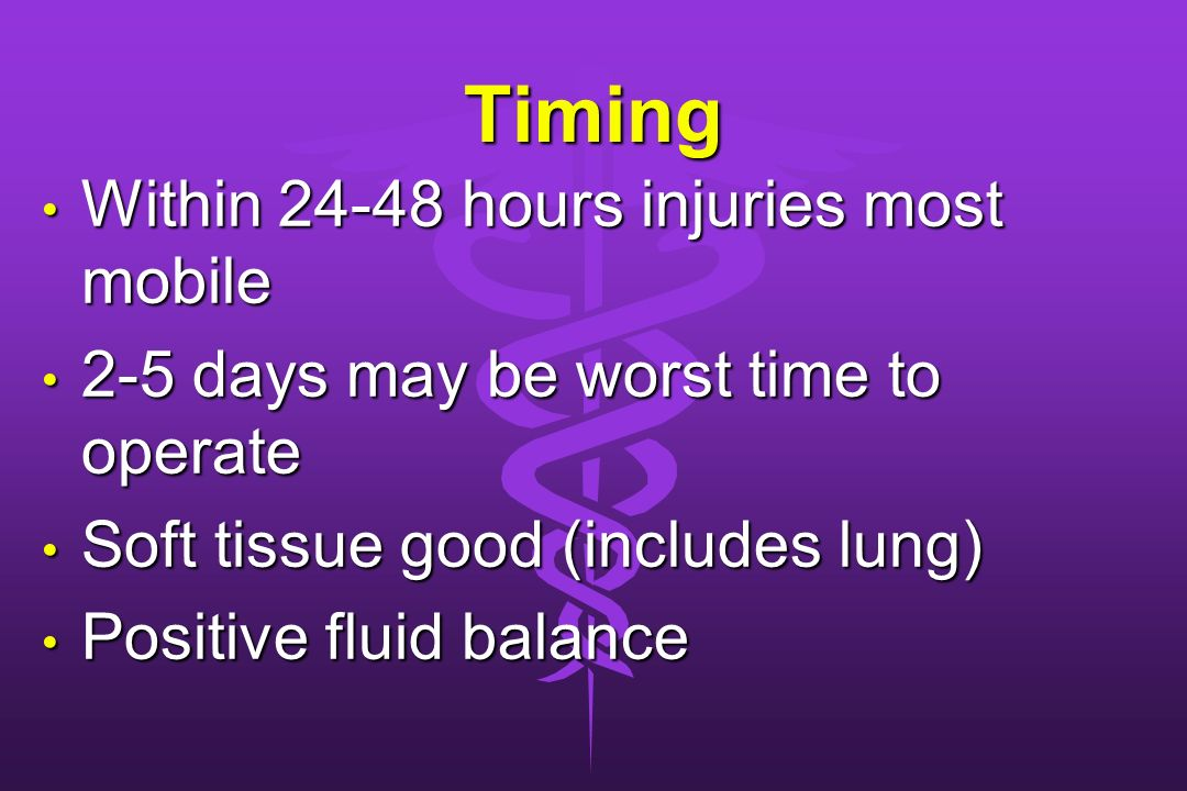Timing Within 24-48 hours injuries most mobile Within 24-48 hours injuries most mobile 2-5 days may be worst time to operate 2-5 days may be worst tim