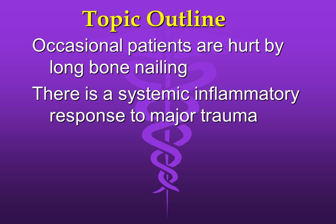 Topic Outline Occasional patients are hurt by long bone nailing There is a systemic inflammatory response to major trauma