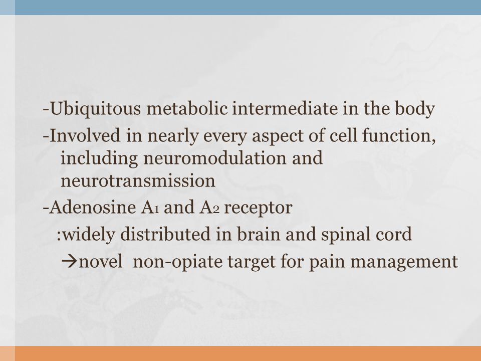 -Ubiquitous metabolic intermediate in the body -Involved in nearly every aspect of cell function, including neuromodulation and neurotransmission -Ade