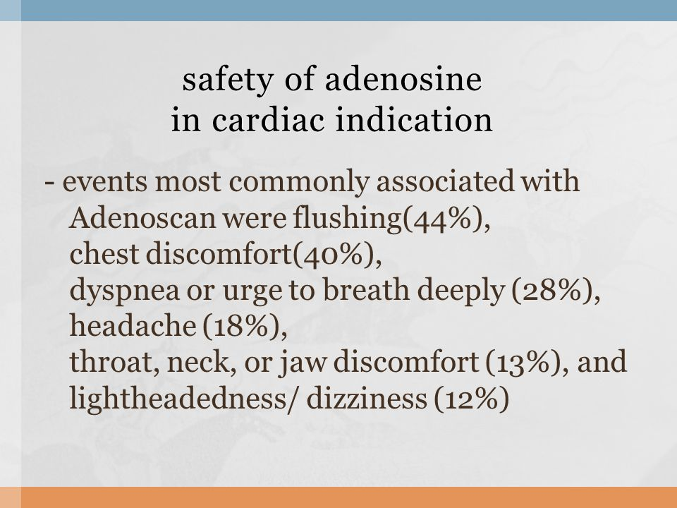 - events most commonly associated with Adenoscan were flushing(44%), chest discomfort(40%), dyspnea or urge to breath deeply (28%), headache (18%), throat, neck, or jaw discomfort (13%), and lightheadedness/ dizziness (12%) safety of adenosine in cardiac indication