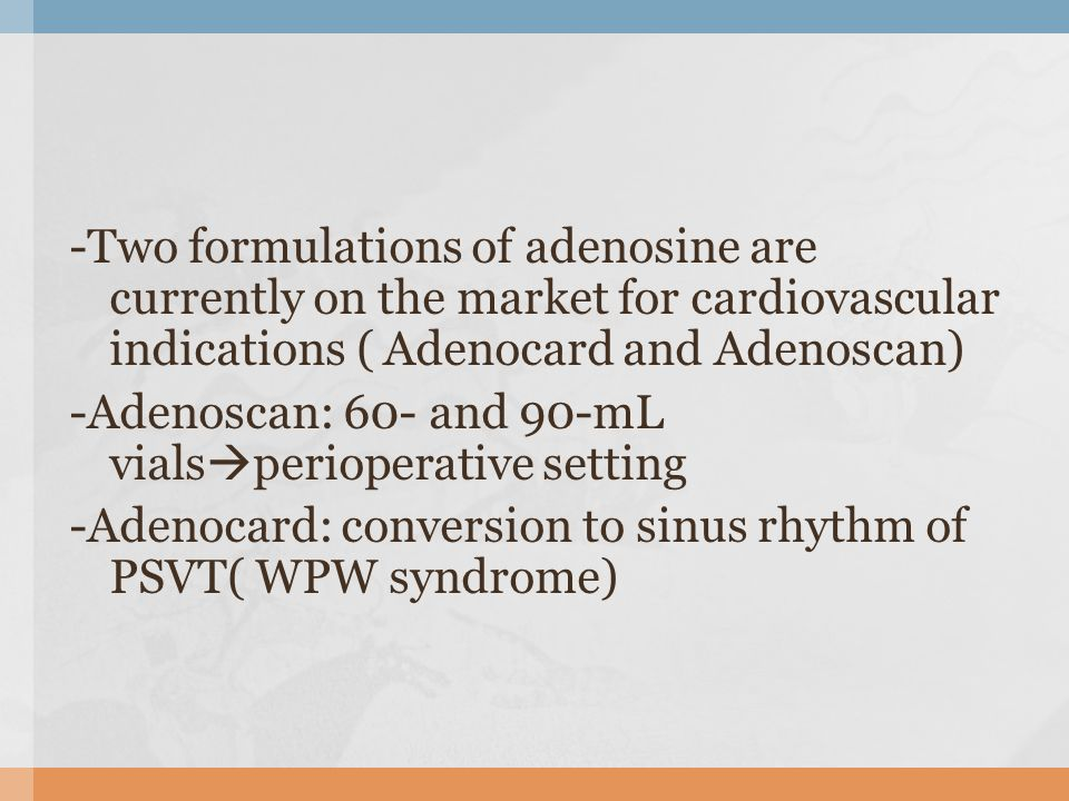 -Two formulations of adenosine are currently on the market for cardiovascular indications ( Adenocard and Adenoscan) -Adenoscan: 60- and 90-mL vials perioperative setting -Adenocard: conversion to sinus rhythm of PSVT( WPW syndrome)