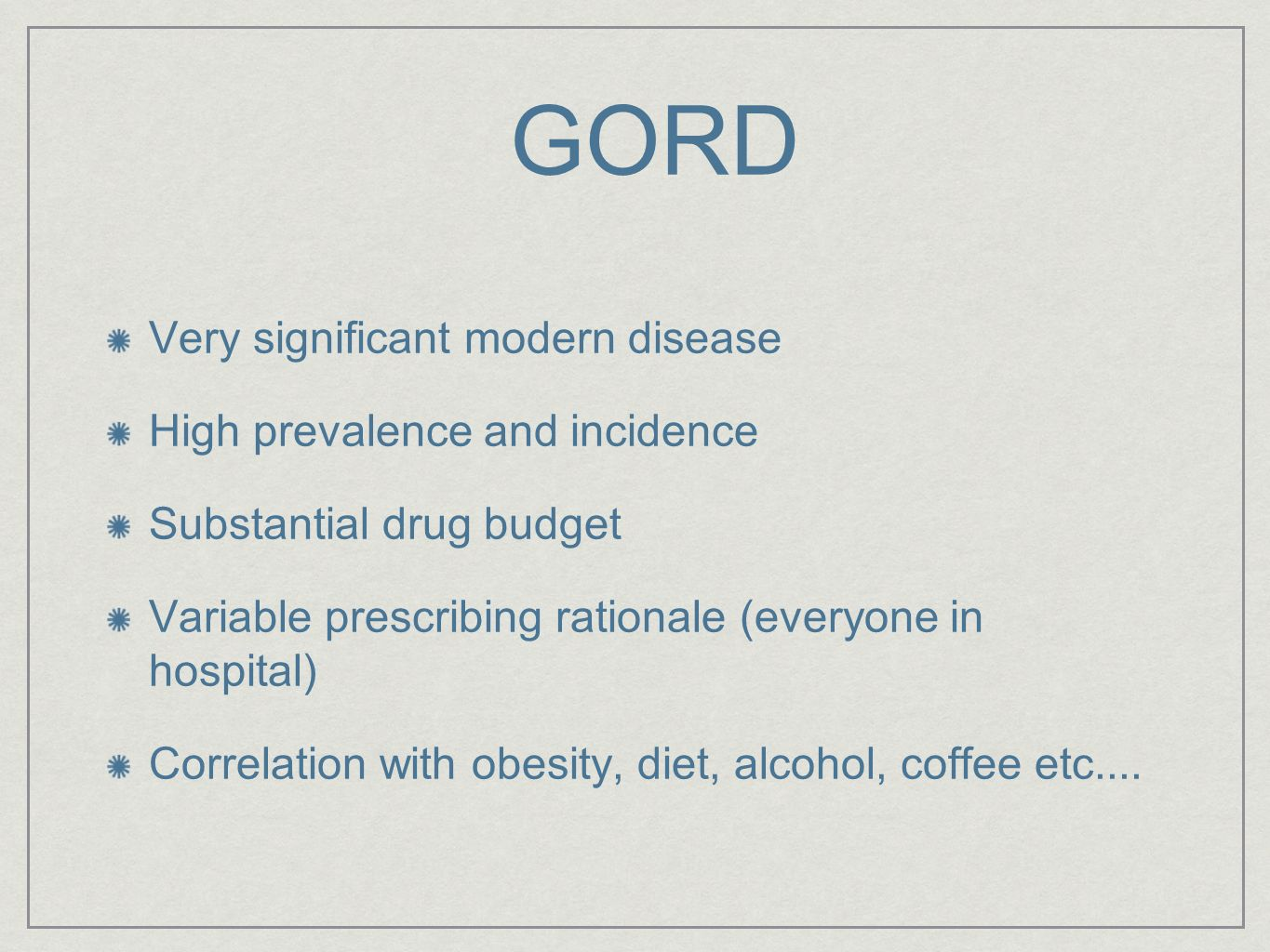 GORD Very significant modern disease High prevalence and incidence Substantial drug budget Variable prescribing rationale (everyone in hospital) Corre