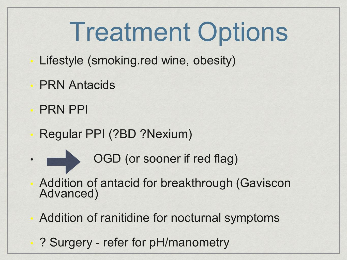 Treatment Options Lifestyle (smoking.red wine, obesity) PRN Antacids PRN PPI Regular PPI (?BD ?Nexium) OGD (or sooner if red flag) Addition of antacid