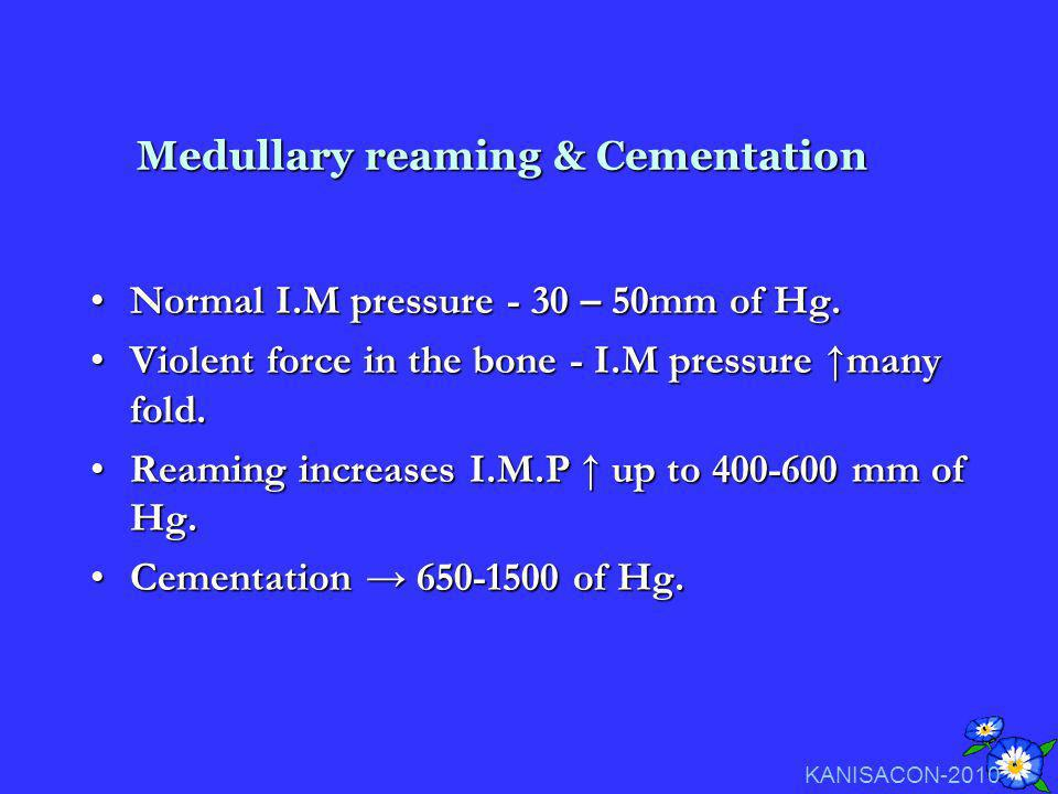 Medullary reaming & Cementation Normal I.M pressure - 30 – 50mm of Hg.Normal I.M pressure - 30 – 50mm of Hg. Violent force in the bone - I.M pressure