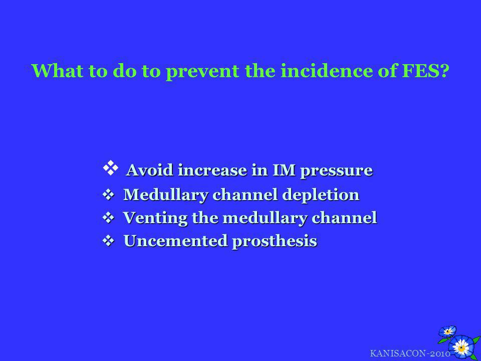 What to do to prevent the incidence of FES? Avoid increase in IM pressure Medullary channel depletion Medullary channel depletion Venting the medullar