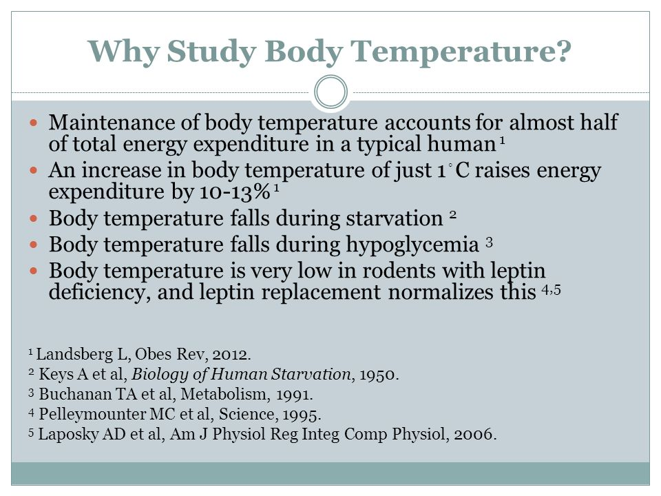Why Study Body Temperature? Maintenance of body temperature accounts for almost half of total energy expenditure in a typical human 1 An increase in b