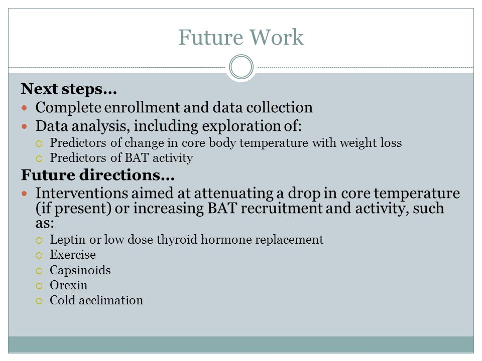Future Work Next steps… Complete enrollment and data collection Data analysis, including exploration of: Predictors of change in core body temperature