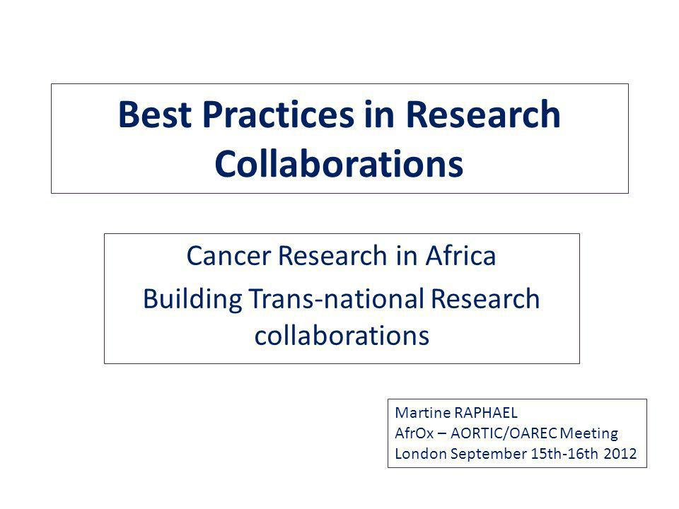 Best Practices in Research Collaborations Cancer Research in Africa Building Trans-national Research collaborations Martine RAPHAEL AfrOx – AORTIC/OAREC Meeting London September 15th-16th 2012