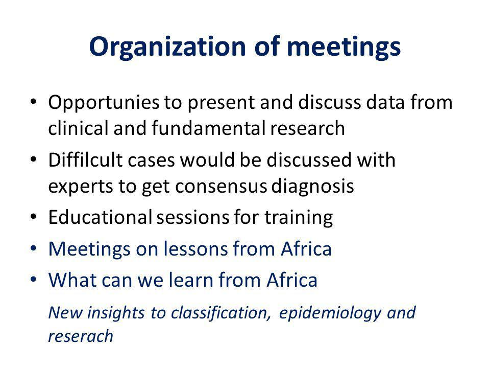 Organization of meetings Opportunies to present and discuss data from clinical and fundamental research Diffilcult cases would be discussed with experts to get consensus diagnosis Educational sessions for training Meetings on lessons from Africa What can we learn from Africa New insights to classification, epidemiology and reserach