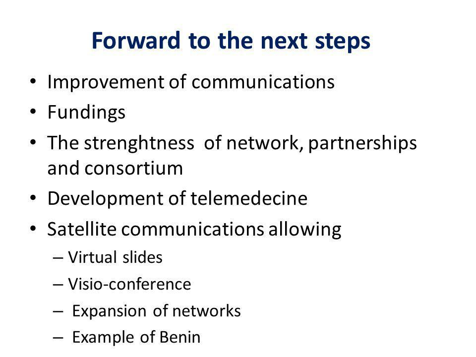Forward to the next steps Improvement of communications Fundings The strenghtness of network, partnerships and consortium Development of telemedecine Satellite communications allowing – Virtual slides – Visio-conference – Expansion of networks – Example of Benin