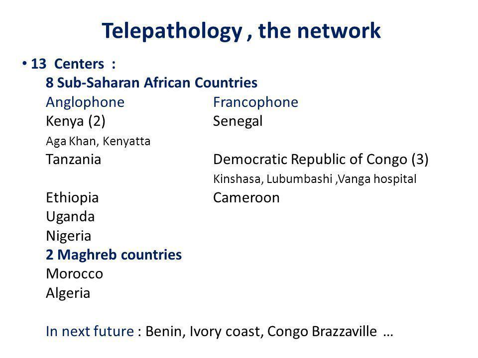 Telepathology, the network 13 Centers : 8 Sub-Saharan African Countries Anglophone Francophone Kenya (2)Senegal Aga Khan, Kenyatta TanzaniaDemocratic Republic of Congo (3) Kinshasa, Lubumbashi,Vanga hospital EthiopiaCameroon Uganda Nigeria 2 Maghreb countries Morocco Algeria In next future : Benin, Ivory coast, Congo Brazzaville …