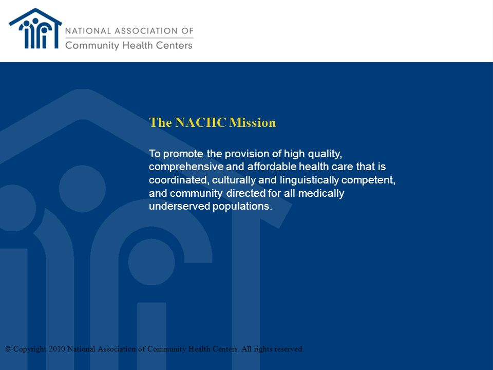 The NACHC Mission To promote the provision of high quality, comprehensive and affordable health care that is coordinated, culturally and linguistically competent, and community directed for all medically underserved populations.