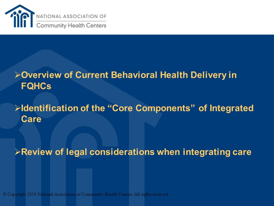 Overview of Current Behavioral Health Delivery in FQHCs Identification of the Core Components of Integrated Care Review of legal considerations when integrating care