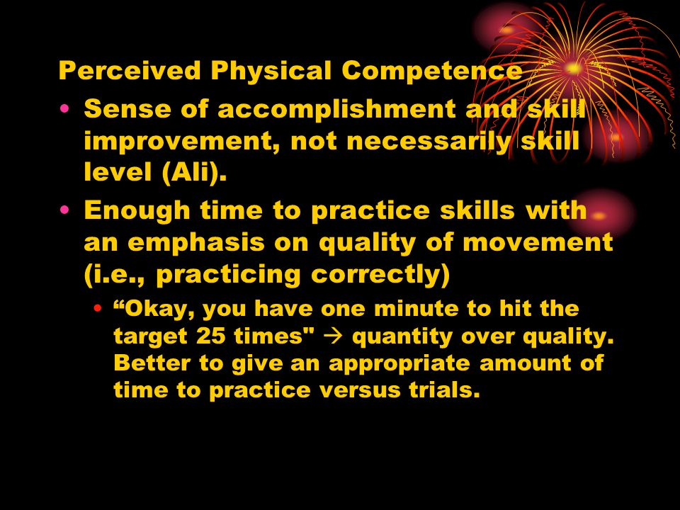 Perceived Physical Competence Sense of accomplishment and skill improvement, not necessarily skill level (Ali). Enough time to practice skills with an