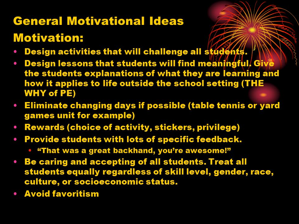 General Motivational Ideas Motivation: Design activities that will challenge all students. Design lessons that students will find meaningful. Give the