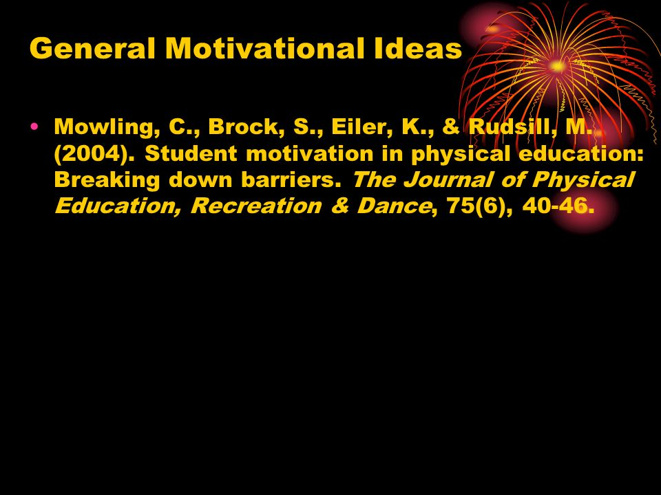 General Motivational Ideas Mowling, C., Brock, S., Eiler, K., & Rudsill, M. (2004). Student motivation in physical education: Breaking down barriers.