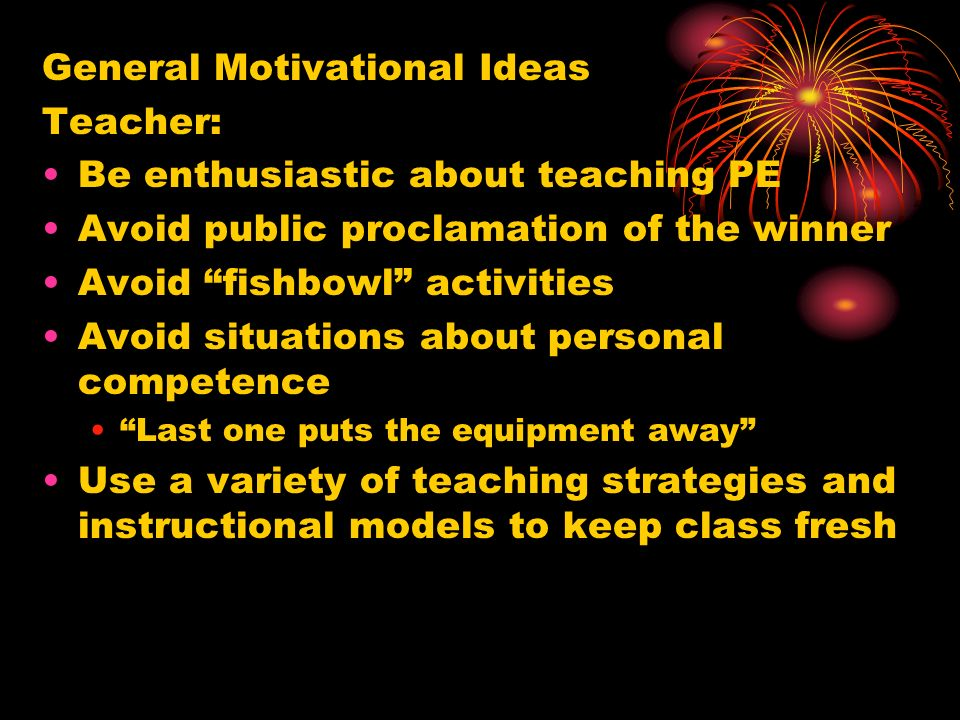 General Motivational Ideas Teacher: Be enthusiastic about teaching PE Avoid public proclamation of the winner Avoid fishbowl activities Avoid situations about personal competence Last one puts the equipment away Use a variety of teaching strategies and instructional models to keep class fresh
