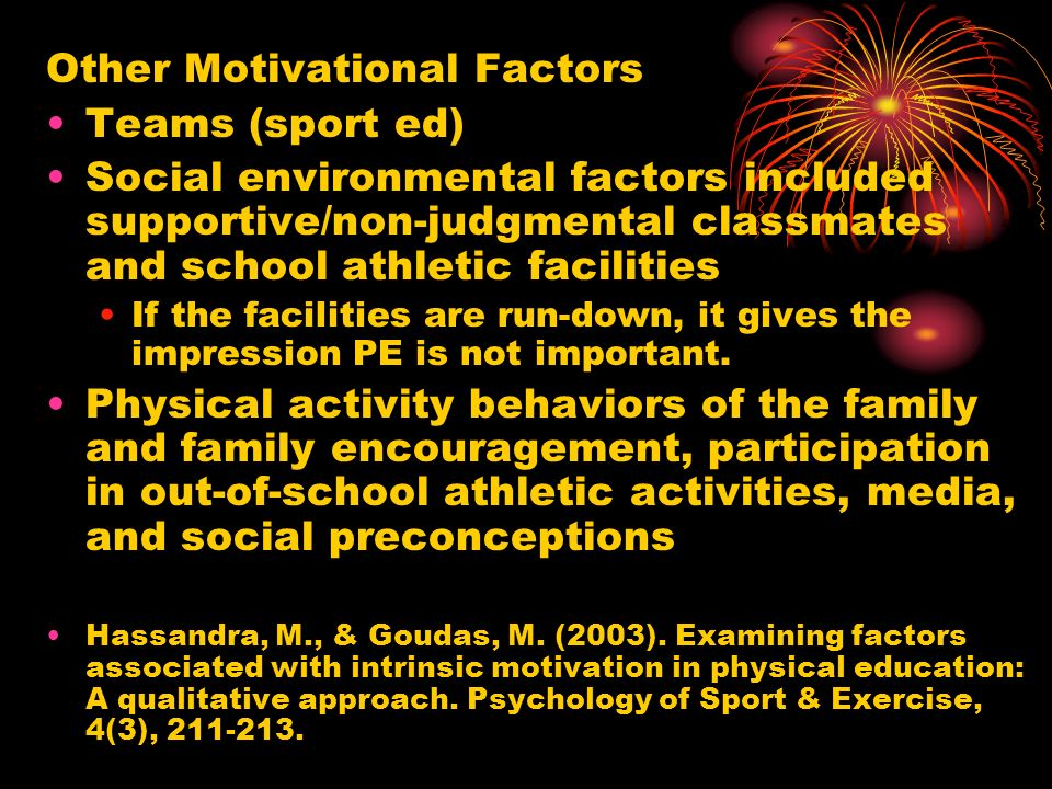 Other Motivational Factors Teams (sport ed) Social environmental factors included supportive/non-judgmental classmates and school athletic facilities If the facilities are run-down, it gives the impression PE is not important.