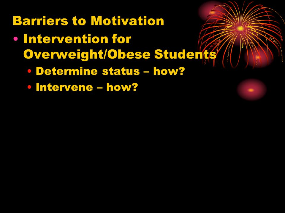 Barriers to Motivation Intervention for Overweight/Obese Students Determine status – how? Intervene – how?