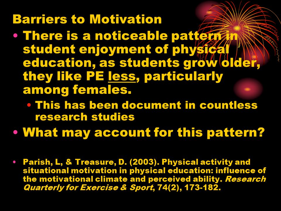 Barriers to Motivation There is a noticeable pattern in student enjoyment of physical education, as students grow older, they like PE less, particularly among females.