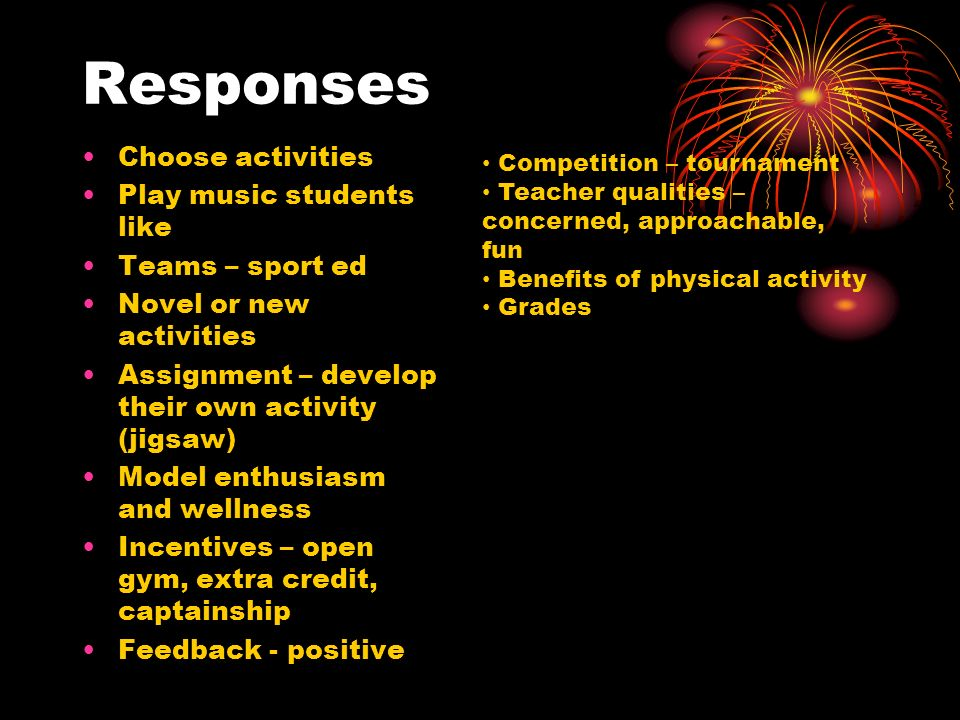 Responses Choose activities Play music students like Teams – sport ed Novel or new activities Assignment – develop their own activity (jigsaw) Model enthusiasm and wellness Incentives – open gym, extra credit, captainship Feedback - positive Competition – tournament Teacher qualities – concerned, approachable, fun Benefits of physical activity Grades