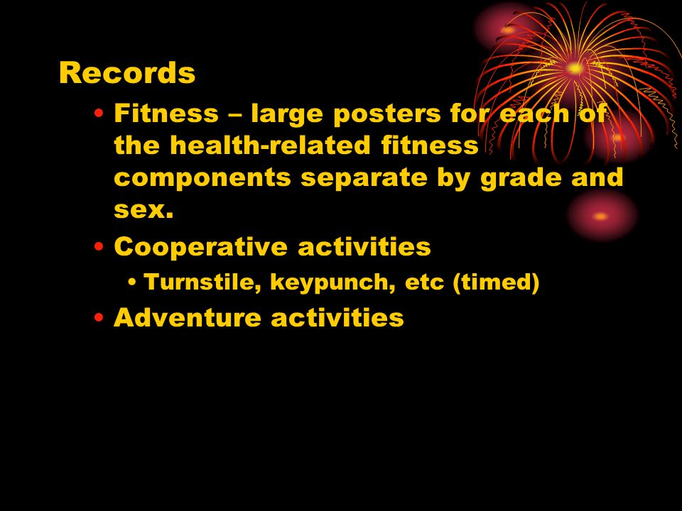 Records Fitness – large posters for each of the health-related fitness components separate by grade and sex. Cooperative activities Turnstile, keypunc